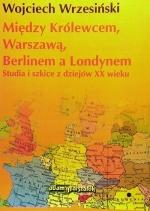 Okładka książki: Między Królewcem, Warszawą, Berlinem a Londynem