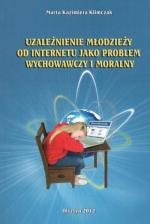 Okładka książki: Uzależnienie młodzieży od Internetu jako problem wychowawczy i moralny