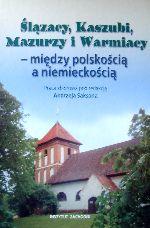 Okładka książki: Ślązacy, Kaszubi, Mazurzy i Warmiacy - między polskością a niemieckością