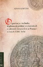 Okładka książki: Organizacja i technika dyplomacji polskiej w stosunkach z zakonem krzyżackim w Prusach w latach 1386-1454
