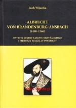 Okładka książki: Albrecht von Brandenburg-Ansbach (1490-1568) ostatni mistrz zakonu krzyżackiego i pierwszy książę