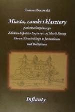 Okładka książki: Miasta, zamki i klasztory państwa krzyżowego Zakonu Szpitala Najświętszej Marii Panny Domu Niemieckiego w Jerozolimie nad Bałtykiem
