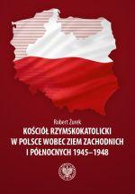 Okładka książki: Kościół Rzymskokatolicki w Polsce wobec Ziem Zachodnich i Północnych 1945-1948