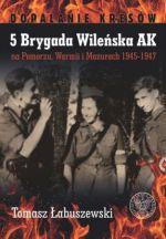 Okładka książki: 5 Brygada Wileńska AK na Pomorzu, Warmii i Mazurach 1945-1947