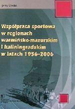 Okładka książki: Współpraca sportowa w regionach warmińsko-mazurskim i kaliningradzkim w latach 1956-2006