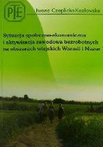 Okładka książki: Sytuacja społeczno-ekonomiczna i aktywizacja zawodowa bezrobotnych na obszarach wiejskich Warmii i Mazur