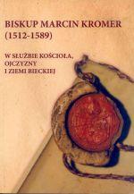 Okładka książki: Biskup Marcin Kromer (1512-1589) w służbie kościoła, ojczyzny i Ziemi Bieckiej