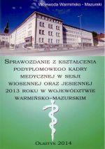 Okładka książki: Sprawozdanie z kształcenia podyplomowego kadry medycznej w sesji wiosennej oraz jesiennej 2013 roku w województwie warmińsko-mazurskim