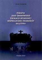 Okładka książki: Parafia jako środowisko edukacji religijnej współczesnej młodzieży Olsztyna