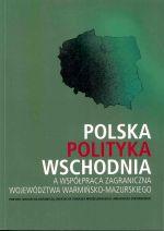 Okładka książki: Polska polityka wschodnia a współpraca zagraniczna województwa warmińsko-mazurskiego