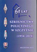 Okładka książki: [Sześćdziesiąt] 60 lat szkolnictwa policyjnego w Szczytnie (1954-2014)