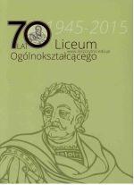 Okładka książki: [Siedemdziesiąt] 70 lat Liceum Ogólnokształcącego 1945-2015
