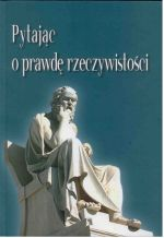 Okładka książki: Pytając o prawdę rzeczywistości: księga jubileuszowa z okazji 70. rocznicy urodzin prof. dr. hab. Stanisława Bafii
