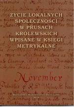 Okładka książki: Życie lokalnych społeczności w Prusach Królewskich wpisane w księgi metrykalne