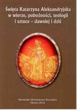 Okładka książki: Święta Katarzyna Aleksandryjska w wierze, pobożności, teologii i sztuce - dawniej i dziś