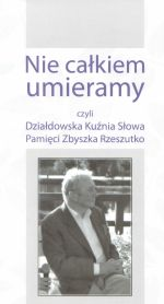 Okładka książki: Nie całkiem umieramy czyli Działdowska Kuźnia Słowa Pamięci Zbyszka Rzeszutko