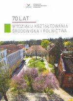 Okładka książki: [Siedemdziesiąt] 70 lat Wydziału Kształtowania Środowiska i Rolnictwa