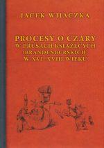 Okładka książki: Procesy o czary w Prusach Książęcych (Brandenburskich) w XVI-XVIII wieku