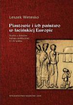 Okładka książki: Piastowie i ich państwo w łacińskiej Europie. Studia z dziejów kultury politycznej X i XI wieku